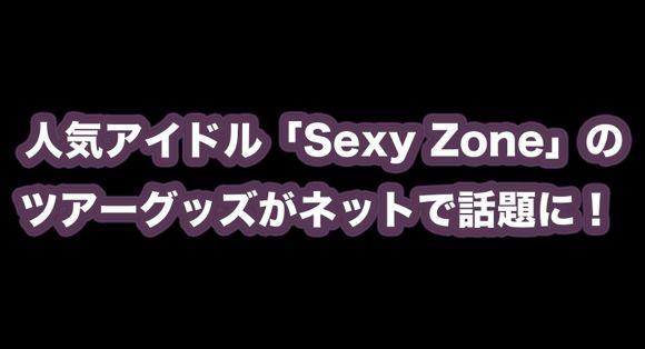 人気アイドル「Sexy Zone」のツアーグッズがセクシーすぎると話題 / Twitterユーザーの声「確かにセクシーゾーン」「ナイスセクシー」