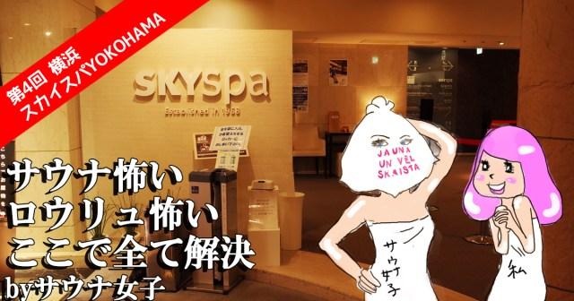 【快感♡サウナ女子の世界】第4回 話題の「ロウリュ」に初体験  / 横浜・スカイスパYOKOHAMA