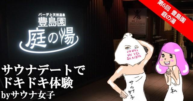 【快感♡サウナ女子の世界】第6回 サウナはデートにもってこい! 秘密の場所でドキドキ体験 / 豊島園 庭の湯